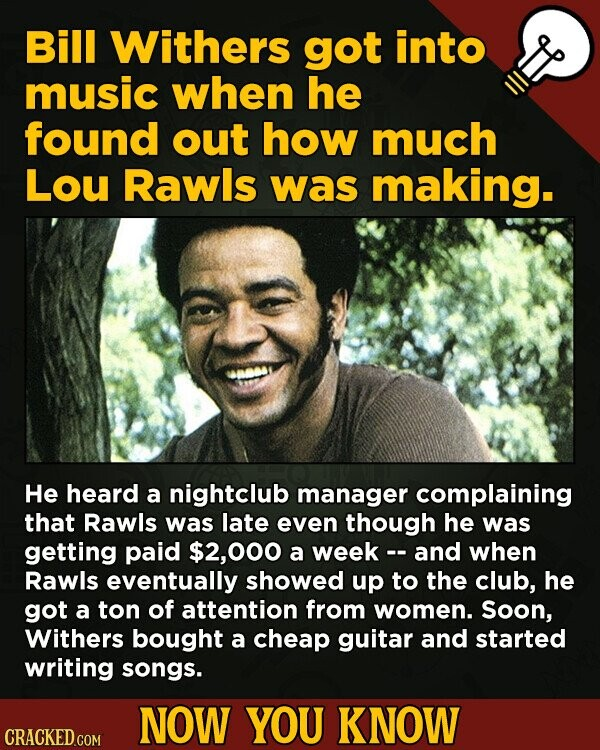 Bill Withers got into music when he found out how much Lou Rawls was making. He heard a nightclub manager complaining that Rawls was late even though