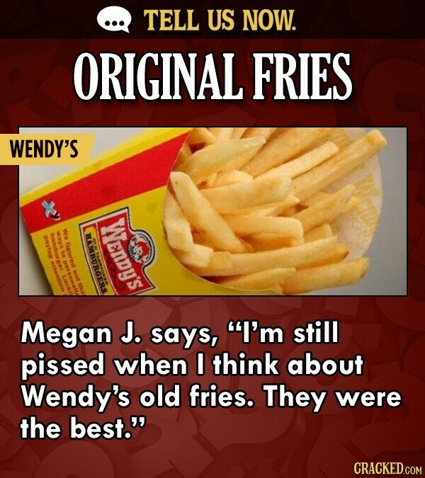 TELL US NOW. ORIGINAL FRIES WENDY'S WENDY'S we ways PRYinee HAMBOROERS fissred to OUt Megan J. says, I'm still pissed when I think about Wendy's old