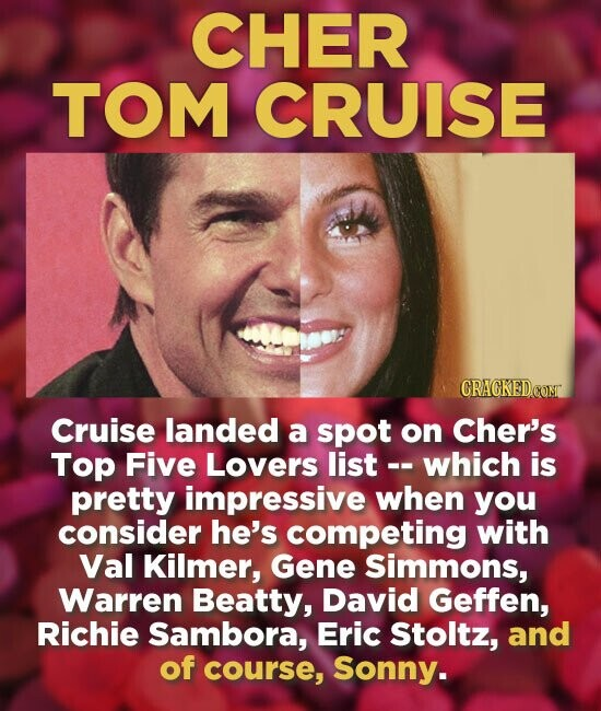 CHER TOM CRUISE Cruise landed a spot on Cher's Top Five Lovers list-- which is pretty impressive when you consider he's competing with Val Kilmer, Gene Simmons, Warren Beatty, David Geffen, Richie Sambora, Eric Stoltz, and of course, Sonny.