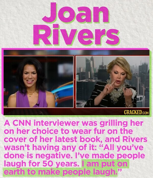 Joan Rivers CRACKEDc A CNN interviewer was grilling her on her choice to wear fur on the cover of her latest book, and Rivers wasn't having any of it: All you've done is negative. I've made people laugh for 50 years. I am put on earth to make people laugh.