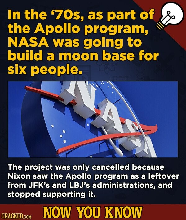 In the '70s, as part of the Apollo program, NASA was going to build a moon base for six people. The project was only cancelled because Nixon saw the A