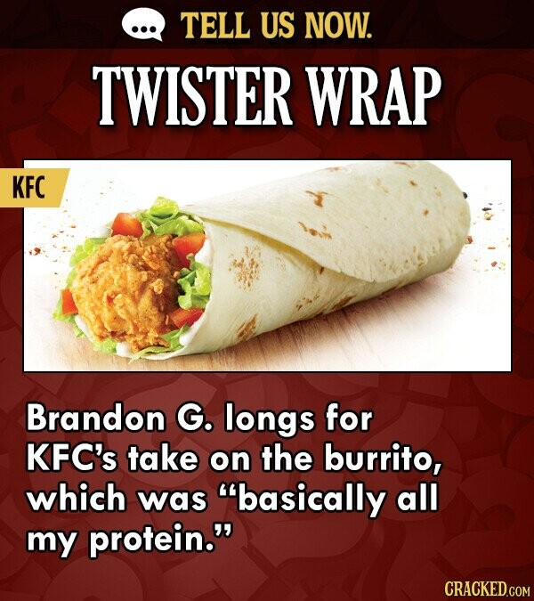 TELL US NOW. TWISTER WRAP KFC Brandon G. longs for KFC's take on the burrito, which was basically all my protein. CRACKED.COM