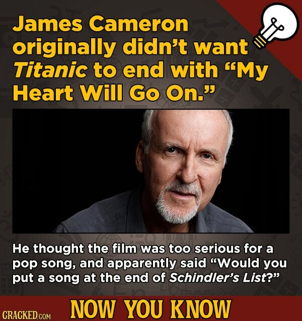 James Cameron originally didn't want Titanic to end with My Heart Will Go On. He thought the film was too serious for a pop song, and apparently sai