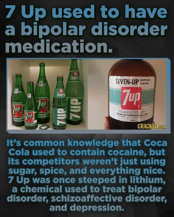 7 Up used to have a bipolar disorder medication. 7 Seven SEVEN-UP BORS FLAVOL Seven 7up up, 7up. 7up SIYINS INTERNATION Ts CRACKED CO It's common knowledge that Coca Cola used to contain cocaine, but its competitors weren't just using sugar, spice, and everything nice. 7 Up was once steeped in