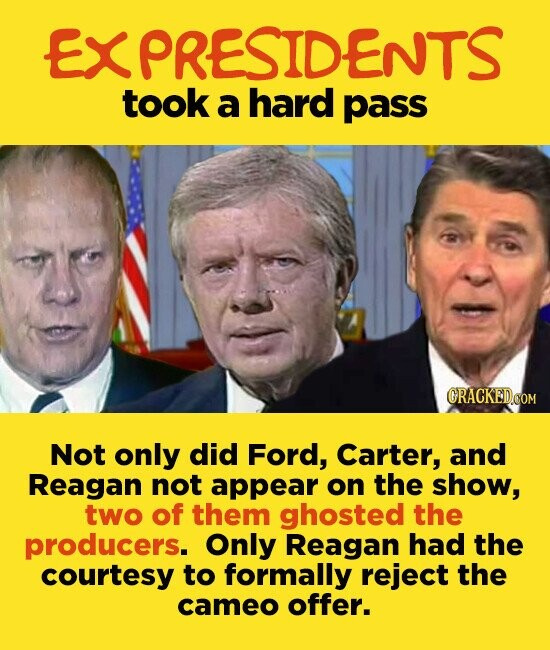 EXPRESIDENTS took a hard pass ORACKEDCOM Not only did Ford, Carter, and Reagan not appear on the show, two of them ghosted the producers. Only Reagan had the courtesy to formally reject the cameo offer.