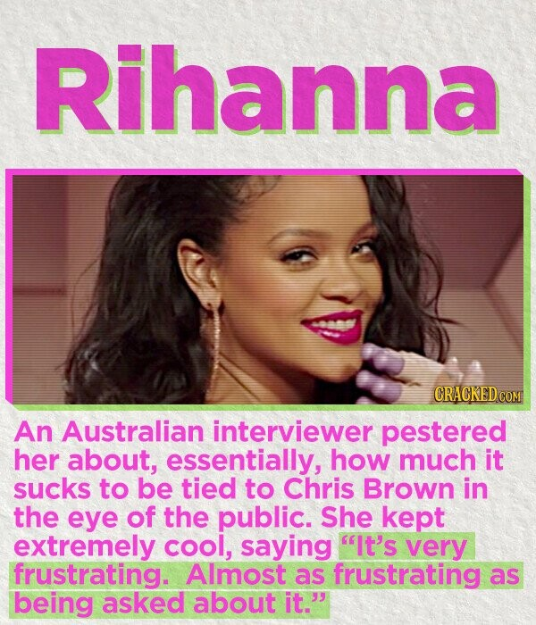 Rihanna CRACKEDCO An Australian interviewer pestered her about, essentially, how much it sucks to be tied to Chris Brown in the eye of the public. She kept extremely cool, saying It's very frustrating. Almost as frustrating as being asked about it.
