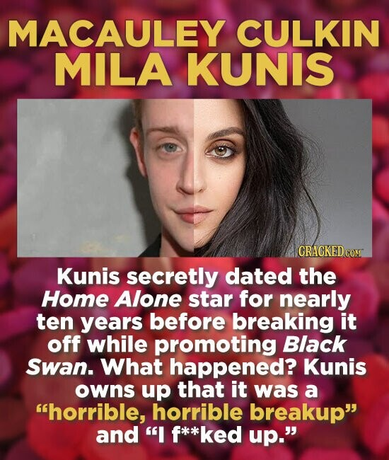 MACAULEY CULKIN MILA KUNIS Kunis secretly dated the Home Alone star for nearly ten years before breaking it off while promoting Black Swan. What happened? Kunis owns up that it was a horrible, horrible breakup and I *ked up.