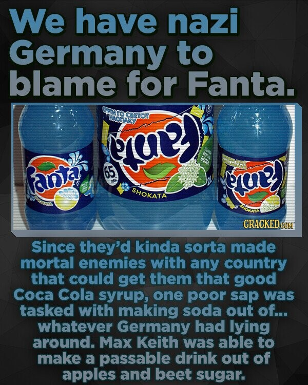 We have nazi Germany to blame for Fanta. my) CBEror anta 65 eruy SHOKATA oa CRACKEDC CON Since they'd kinda sorta made mortal enemies with any country that could get them that good Coca Cola syrup, one poor sap was tasked with making soda out of... whatever Germany had lying