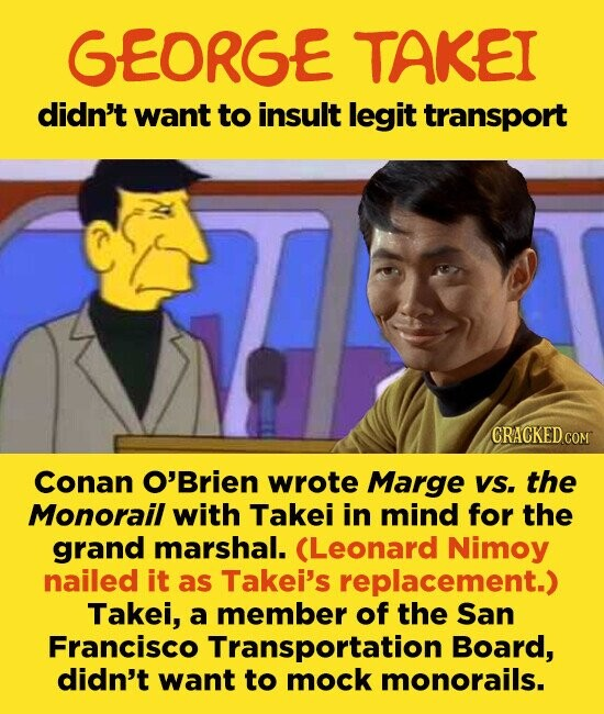 GEORGE TAKEI didn't want to insult legit transport CRACKED C Conan O'Brien wrote Marge VS. the Monorail with Takei in mind for the grand marshal. (Leonard Nimoy nailed it as Takei's replacement.) Takei, a member of the San Francisco Transportation Board, didn't want to mock monorails.
