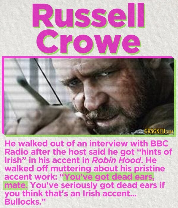 Russell Crowe CRACKED CON He walked out of an interview with BBC Radio after the host said he got hints of Irish in his accent in Robin Hood. He walked off muttering about his pristine accent work: You've got dead ears, mate. You've seriously got dead ears if you think that's
