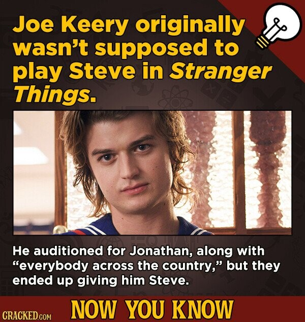 Joe Keery originally wasn't supposed to play Steve in Stranger Things. He auditioned for Jonathan, along with everybody across the country, but they