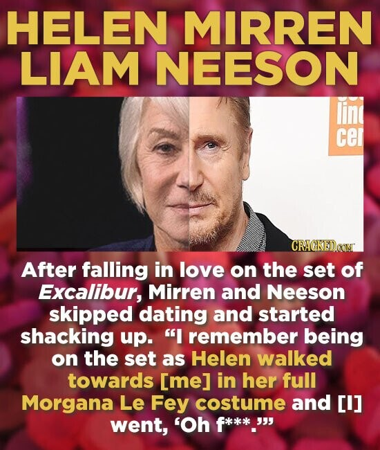HELEN MIRREN LIAM NEESON line cer CRACKEDcON After falling in love on the set of Excalibur, Mirren and Neeson skipped dating and started shacking up. I remember being on the set as Helen walked towards [me] in her full Morgana Le Fey costume and I] went, 'Oh f*.