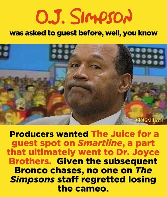 O.J. SiMPSON was asked to guest before, well, you know CRACKED.COM Producers wanted The Juice for a guest spot on Smartline, a part that ultimately went to Dr. Joyce Brothers. Given the subsequent Bronco chases, no one on The Simpsons staff regretted losing the cameo.