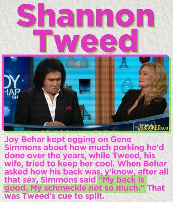 Shannon Tweed A DY HAP SH CRACKED Joy Behar kept egging on Gene Simmons about how much porking he'd done over the years, while Tweed, his wife, tried to keep her COOl. When Behar asked how his back was, y'know, after all that sex, Simmons said My back is good.