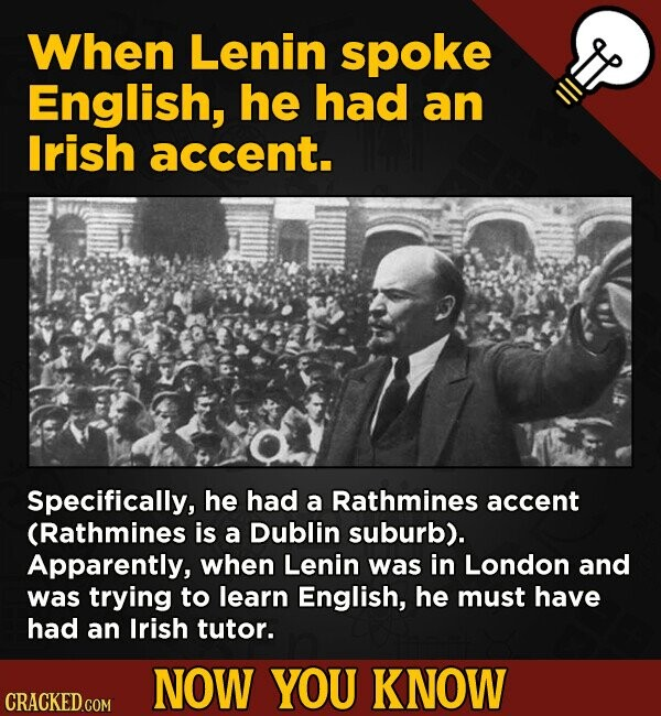 When Lenin spoke English, he had an lrish accent. Specifically, he had a Rathmines accent (Rathmines is a Dublin suburb). Apparently, when Lenin was i
