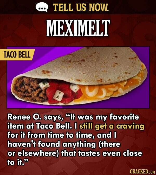 TELL US NOW. MEXIMELT TACO BELL Renee O. says, It was my favorite item at Taco Bell. I still get a craving for it from time to time, and I haven't fo