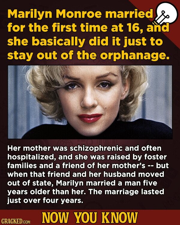 Marilyn Monroe married for the first time at 16, and she basically did it just to stay out of the orphanage. Her mother was schizophrenic and often ho