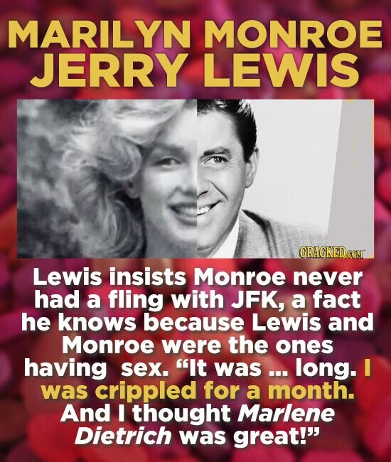 MARILYN MONROE JERRY LEWIS Lewis insists Monroe never had a fling with JFK, a fact he knows because Lewis and Monroe were the ones having sex. It was... long. I was crippled for a month. And I thought Marlene Dietrich was great!