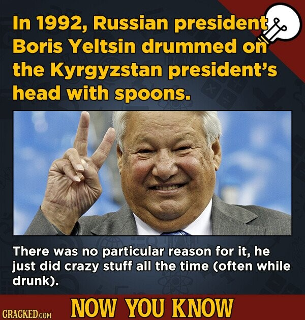 In 1992, Russian president Boris Yeltsin drummed on the Kyrgyzstan president's head with spoons. There was no particular reason for it, he just did cr