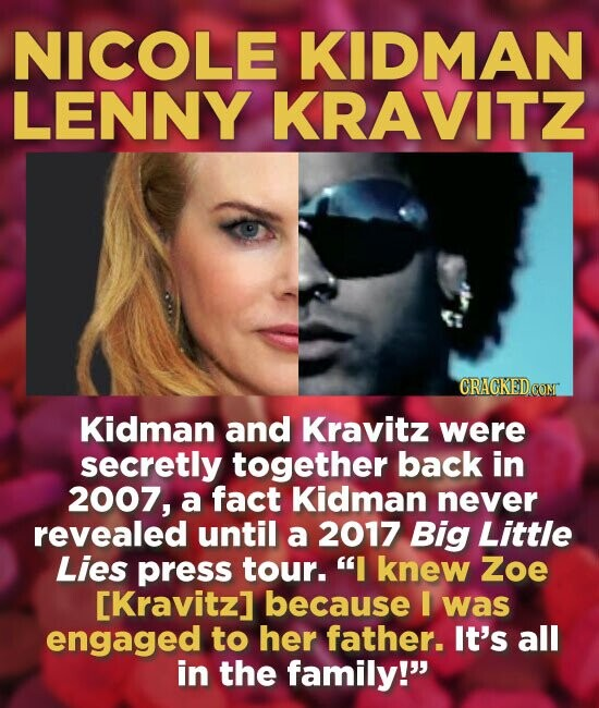 NICOLE KIDMAN LENNY KRAVITZ Kidman and Kravitz were secretly together back in 2007, a fact Kidman never revealed until a 2017 Big Little Lies press tour. I knew Zoe [Kravitz] because I was engaged to her father. It's all in the family!