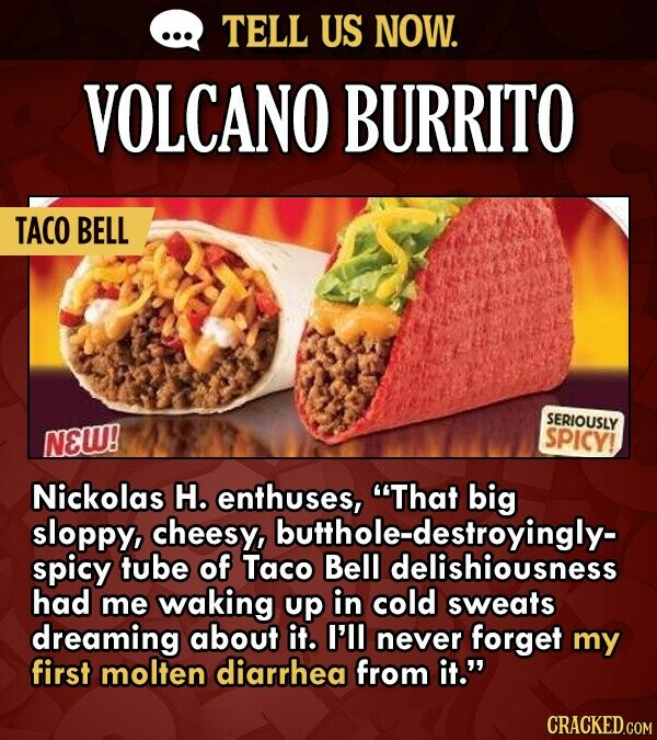 TELL US NOW. VOLCANO BURRITO TACO BELL SERIOUSLY NEW! SPICY! Nickolas H. enthuses, That big sloppy, cheesy, spicy tube of Taco Bell had me waking up