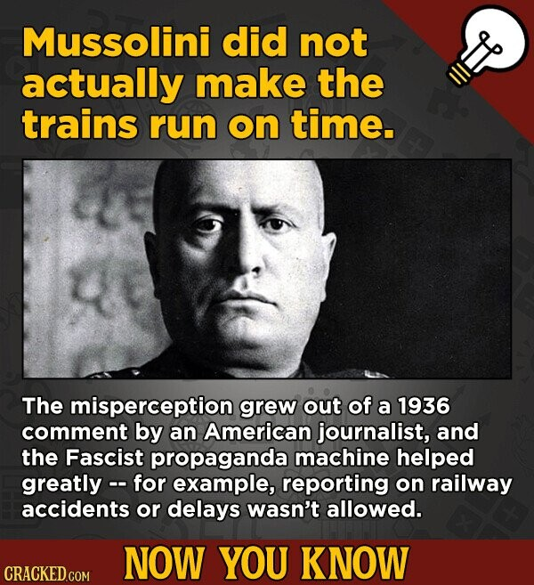 Mussolini did not actually make the trains run on time. The misperception grew out of a 1936 comment by an American journalist, and the Fascist propag