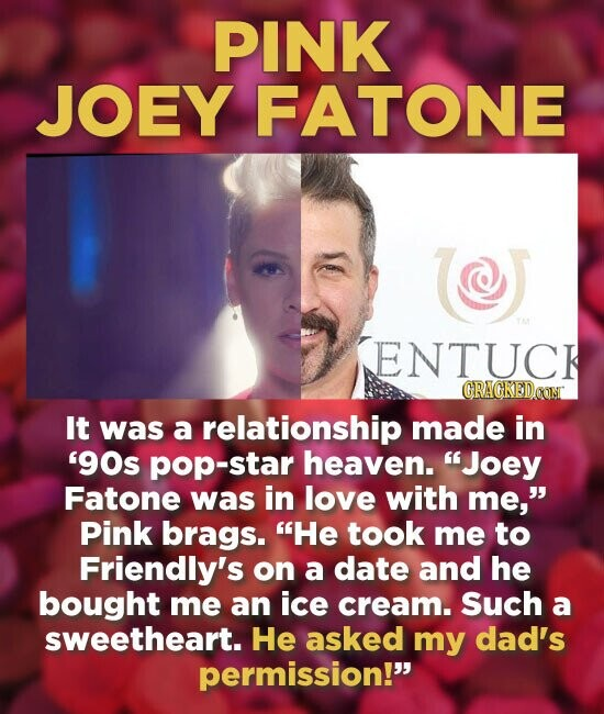 PINK JOEY FATONE ( ENTUCK It was a relationship made in '90s pop-star heaven. Joey Fatone was in love with me, Pink brags. He took me to Friendly's on a date and he bought me an ice cream. Such a sweetheart. He asked my dad's permission!