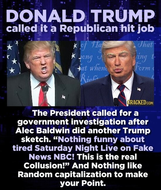DONALD TRUMP called it a Republican hit job Kof Tlat That tong ing t. whene Form tat Rio The President called for a government investigation after Alec Baldwin did another Trump sketch. Nothing funny about tired Saturday Night Live on Fake News NBC! This is the real Collusion! And