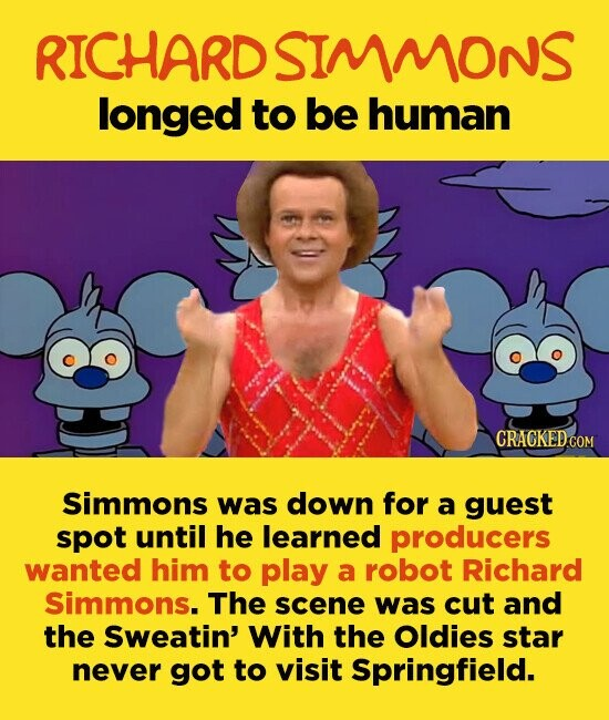 RICHARDSIMMONS longed to be human Simmons was down for a guest spot until he learned producers wanted him to play a robot Richard Simmons. The scene was cut and the Sweatin' With the Oldies star never got to visit Springfield.