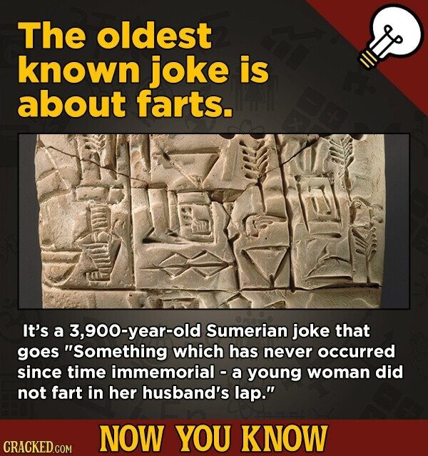 The oldest known joke is about farts. It's a 3,900-year-old Sumerian joke that goes Something which has never occurred since time immemorial - a youn