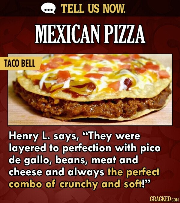 TELL US NOW. MEXICAN PIZZA TACO BELL Henry L. says, They were layered to perfection with pico de gallo, beans, meat and cheese and always the perfect