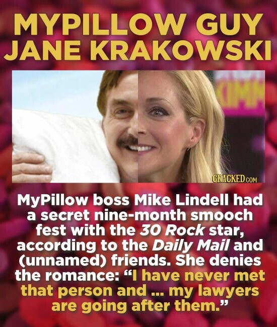 MYPILLOW GUY JANE KRAKOWSKI CRACKEDCO MyPillow boss Mike Lindell had a secret nine-month smooch fest with the 30 Rock star, according to the Daily Mail and (unnamed) friends. She denies the romance: I have never met that person and ... my lawyers are going after them.