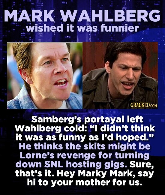 MARK. WAHLBERG wished it was funnier CRACKED.COM Samberg's portayal left Wahlberg cold: I didn't think it was as funny as I'd hoped. He thinks the skits might be Lorne's revenge for turning down SNL hosting gigs. Sure, that's it. Hey Marky Mark, say hi to your mother for us.