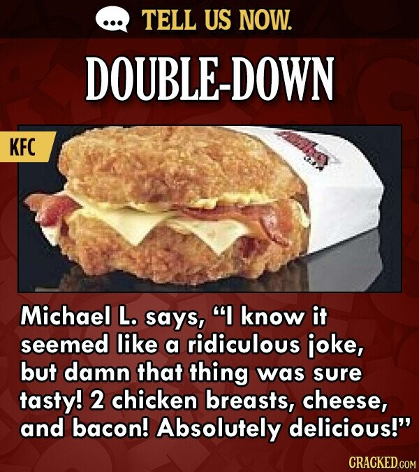 TELL US NOW. DOUBLE-DOWN KFC Michael L. says, I know it seemed like a ridiculous joke, but damn that thing was sure tasty! 2 chicken breasts, cheese,