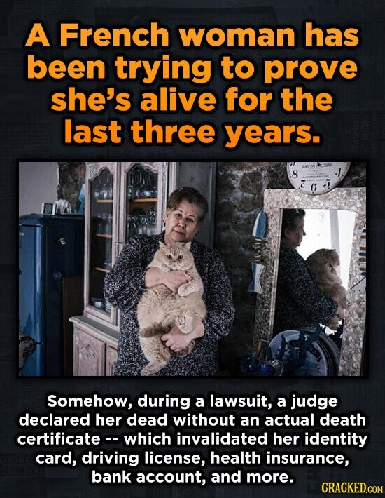 A French woman has been trying to prove she's alive for the last three years. 8 5 6 Somehow, during a lawsuit, a judge declared her dead without an ac
