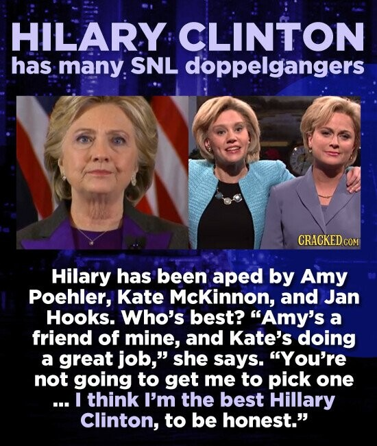 HILARY CLINTON has many. SNL doppelgangers CRACKED COM Hilary has been aped by Amy Poehler, Kate Mckinnon, and Jan Hooks. Who's best? Amy's a friend of mine, and Kate's doing a great job, she says. You're not going to get me to pick one ... I think I'm the best Hillary Clinton,