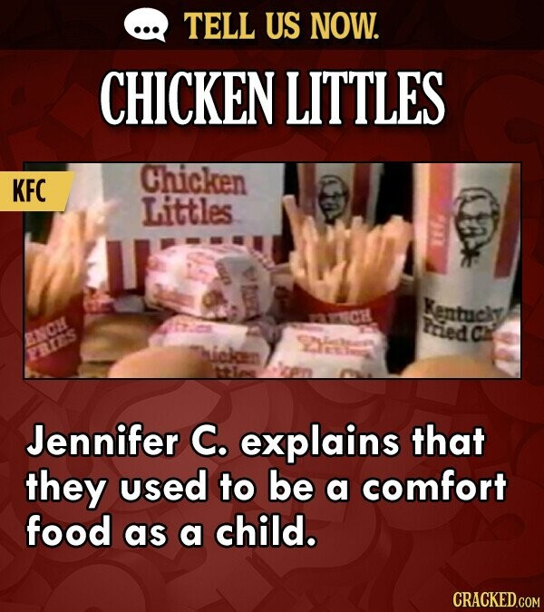 TELL US NOW. CHICKEN LITTLES Chicken KFC Littles Kentucky Pried Ch BNCH RES Jennifer C. explains that they used to be a comfort food as a child. CRACK