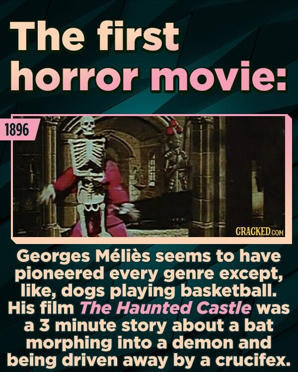 The first horror movie: 1896 CRACKEDCO Georges Melies seems to have pioneered every genre except, like, dogs playing basketball. His film The Haunted Castle was a 3 minute story about a bat morphing into a demon and being driven away by a crucifex.