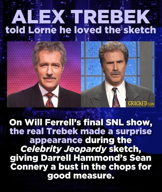ALEX TREBEK- told Lorne he loved the sketch CRACKED.COM On Will Ferrell's final SNL show, the real Trebek made a surprise appearance during the Celebrity Jeopardy sketch, giving Darrell Hammond's Sean Connery a bust in the chops for good measure.