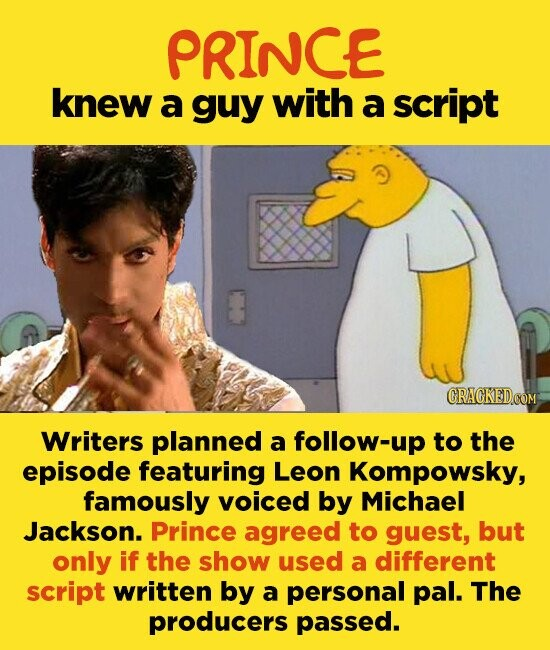 PRINCE knew a guy with a script Writers planned a follow-up to the episode featuring Leon Kompowsky, famously voiced by Michael Jackson. Prince agreed to guest, but only if the show used a different script written by a personal pal. The producers passed.