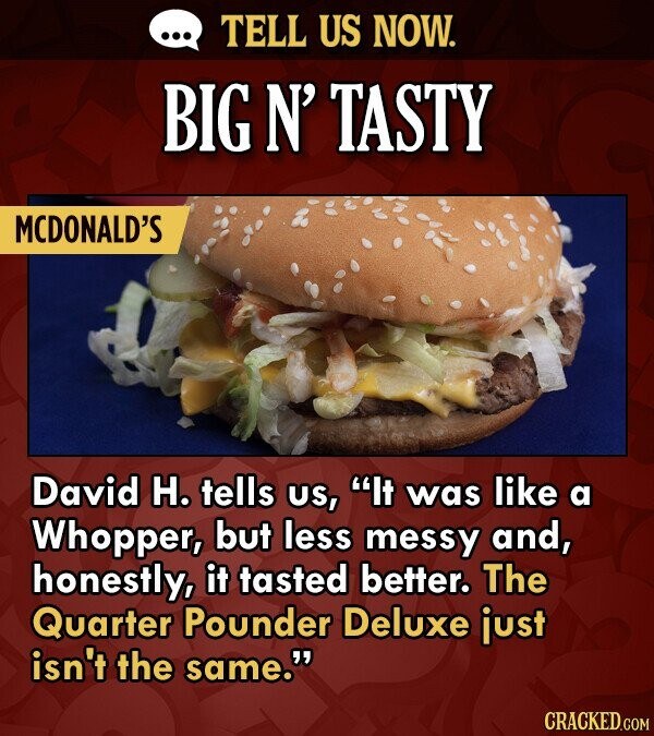 TELL US NOW. BIG N' TASTY MCDONALD'S David H. tells US, It was like a Whopper, but less messy and, honestly, it tasted better. The Quarter Pounder De