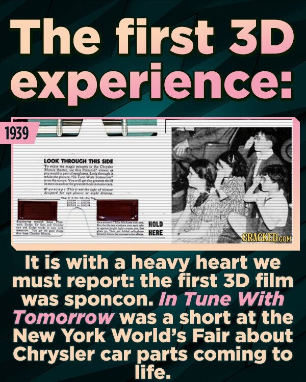 The first 3D experience: 1939 LOOK THROUCH THIS SIDE et4 e CLrvalee Man Theeew eeee retemet 441 TES te eeeend fe 9e lerrr: EE HOLD HERE CRACKED COM It is with a heavy heart we must report: the first 3D film was sponcon. In Tune With Tomorrow was