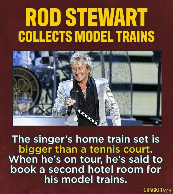 ROD STEWART COLLECTS MODEL TRAINS B The singer's home train set is bigger than a tennis court. When he's on tour, he's said to book a second hotel room for his model trains.