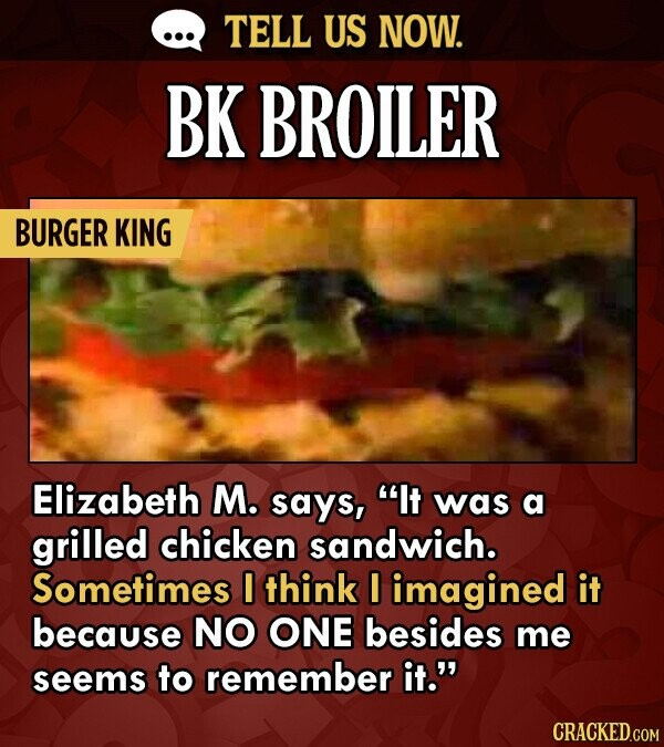 TELL US NOW. BK BROILER BURGER KING Elizabeth M. says, It was a grilled chicken sandwich. Sometimes I think I imagined it because NO ONE besides me s