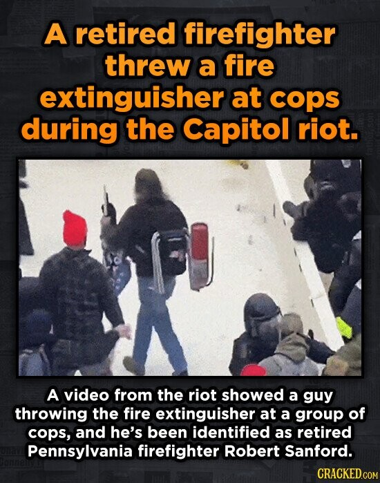 A retired firefighter threw a fire extinguisher at cops during the Capitol riot. A video from the riot showed a guy throwing the fire extinguisher at