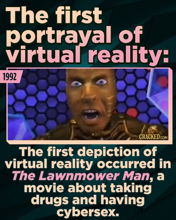 The first portrayal of virtual reality: 1992 The first depiction of virtual reality occurred in The Lawnmower Man, a movie about taking drugs and having cybersex.