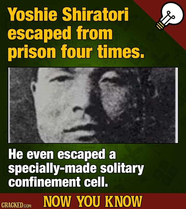 Yoshie Shiratori escaped from prison four times. He even escaped a specially-mad solitary confinement cell. NOW YOU KNOW CRACKED COM