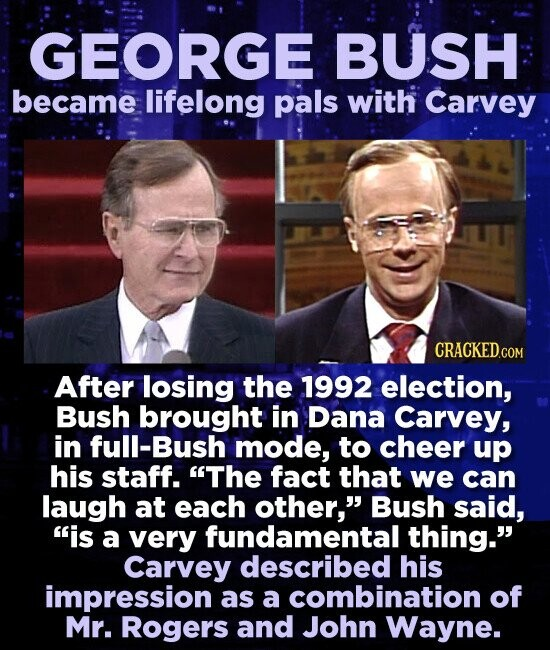 GEORGE BUSH became lifelong pals with Carvey CRACKED.COM After losing the 1992 election, Bush brought in Dana Carvey, in full-Bush mode, to cheer up his staff. The fact that we can laugh at each other, Bush said, is a very fundamental thing. Carvey described his impression as a combination of