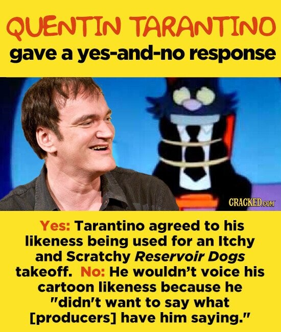 QUENTIN TARANTINO gave a yes-and-no response Yes: Tarantino agreed to his likeness being used for an Itchy and Scratchy Reservoir Dogs takeoff. No: He wouldn't voice his cartoon likeness because he didn't want to say what [producers] have him saying.