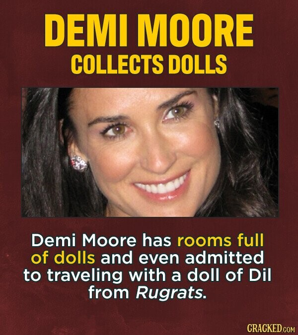 DEMI MOORE COLLECTS DOLLS Demi Moore has rooms full of dolls and even admitted to traveling with a doll of Dil from Rugrats.